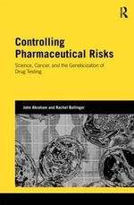 Controlling Pharmaceutical Risks : Science, Cancer, and the Geneticization of Drug Testing - John Abraham