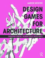 Design Games for Architecture : Creating Digital Design Tools with Unity - Aaron Westre