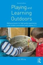 Playing and Learning Outdoors : Making Provision for High Quality Experiences in the Outdoor Environment with Children 3-7 - Jan White
