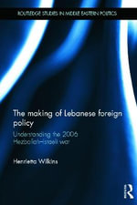 The Making of Lebanese Foreign Policy : Understanding the 2006 Hezbollah-Israeli War - Henrietta Wilkins