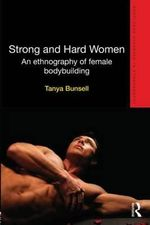 Strong and Hard Women : An Ethnography of Female Body-building - Tanya Bunsell