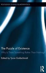 The Puzzle of Existence : Why Is There Something Rather Than Nothing?