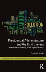 Presidential Administration and the Environment : Executive Leadership in the Age of Gridlock - David M. Shafie