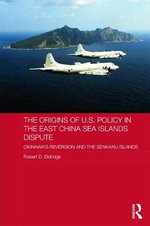The Origins of US Policy in the East China Sea Islands Dispute : Okinawa's Reversion and the Senkaku Islands - Robert D. Eldridge