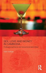 Sex, Love and Money in Cambodia : Professional Girlfriends and Transactional Relationships - Heidi Hoefinger
