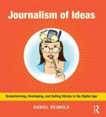 Journalism of Ideas : Brainstorming, Developing, and Selling Stories in the Digital Age - Daniel Reimold