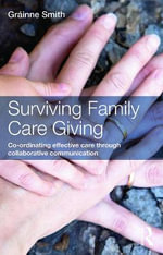 Surviving Family Care Giving : Co-ordinating effective care through collaborative communication - Grainne Smith