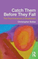 Catch Them Before They Fall : The Psychoanalysis of Breakdown - Christopher Bollas