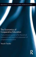 The Economics of Cooperative Education : A Practitioner's Guide to the Theoretical Framework and Empirical Assessment of Cooperative Education - Yasushi Tanaka