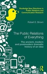 The Public Relations of Everything : The Ancient, Modern and Postmodern Dramatic History of an Idea - Robert E. Brown