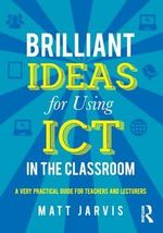 Brilliant Ideas for Using ICT in the Secondary Classroom : A Very Practical Guide for All Teachers - Matt Jarvis