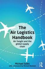 The Air Logistics Handbook : Air Freight and the Global Supply Chain - Michael Sales