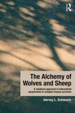 The Alchemy of Wolves and Sheep : A Relational Approach to Internalized Perpetration in Complex Trauma Survivors - Harvey L. Schwartz