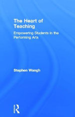 The Heart of Teaching : Empowering Students in the Performing Arts - Stephen Wangh