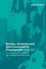 Britain, America and Anti-Communist Propaganda 1945-53 : The Information Research Department - Andrew Defty