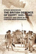 The British Defence of Egypt, 1935-40 : Conflict and Crisis in the Eastern Mediterranean - Steve Morewood