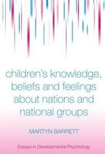 Children's Knowledge, Beliefs and Feelings About Nations and National Groups : Developmental and Cultural Perspectives - Martyn Barrett
