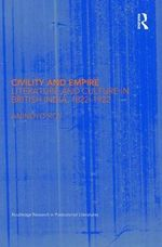 Civility and Empire : Literature and Culture in British India, 1821-1921 - Anindyo Roy