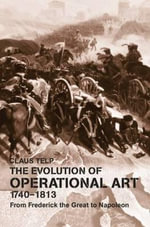 The Evolution of Operational Art, 1740-1813 : From Frederick the Great to Napoleon - Claus Telp