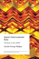 Japan's Interventionist State : The Role of the MAFF - Aurelia George-Mulgan