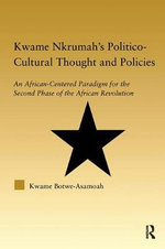 Kwame Nkrumah's Politico-Cultural Thought and Politics : An African-Centered Paradigm for the Second Phase of the African Revolution - Kwame Botwe-Asamoah