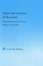 Labor and Laborers of the Loom : Mechanization and Handloom Weavers, 1780-1840 - Gail Fowler Mohanty