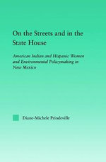 On the Streets and in the State House : American Indian and Hispanic Women and Environmental Policymaking in New Mexico - Diane-Michele Prindeville