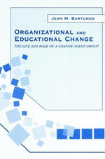 Organizational and Educational Change : The Life and Role of A Change Agent Group - Jean M. Bartunek