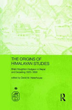 The Origins of Himalayan Studies : Brian Houghton Hodgson in Nepal and Darjeeling - David Waterhouse