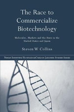 The Race to Commercialize Biotechnology : Molecules, Market and the State in Japan and the US - Steven Collins