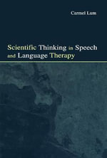 Scientific Thinking in Speech and Language Therapy : Broadening the Discourse and Extending the Boundar... - Carmel Lum