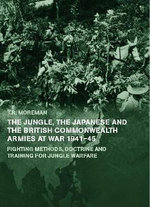 The Jungle, Japanese and the British Commonwealth Armies at War, 1941-45 : Fighting Methods, Doctrine and Training for Jungle Warfare - Tim Moreman