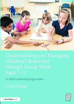 Understanding and Managing Children's Behaviour Through Group Work Ages 7-11 : A Child-Centred Programme - Cath Hunter