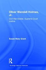 Oliver Wendell Holmes, Jr. : Civil War Soldier, Supreme Court Justice - Susan-Mary Grant