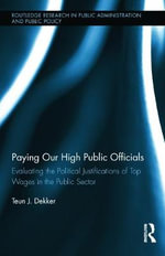 Paying Our High Public Officials : Evaluating the Political Justifications of Top Wages in the Public Sector - Teun J. Dekker