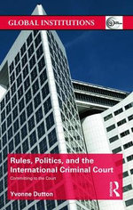 Rules, Politics, and the International Criminal Court : Committing to the Court - Yvonne Dutton
