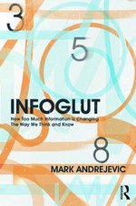 Infoglut : How Too Much Information is Changing the Way We Think and Know - Mark Andrejevic