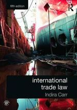International Trade Law : Governance for Responsibility - Indira Carr