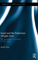 Israel and the Palestinian Refugee Issue : The Formulation of Policy, 1948-1956 - Jacob Tovy