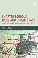 Charter Schools, Race, and Urban Space : Where the Market Meets Grassroots Resistance - Kristen L. Buras