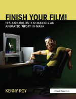 Finish Your Film! Tips and Tricks for Making an Animated Short in Maya : The Start-to-finish manual for your animated film - Kenny Roy
