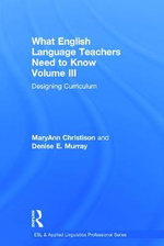 What English Language Teachers Need to Know Volume III: III : Designing Curriculum - MaryAnn Christison