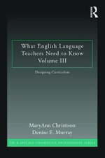 What English Language Teachers Need to Know Volume III : Designing Curriculum - MaryAnn Christison