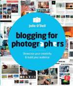 Blogging for Photographers : Explore Your Creativity or Build Your Business - Jolie Anne O'Dell