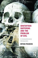 Gratuitous Suffering and the Problem of Evil : A Comprehensive Introduction - Bryan Frances