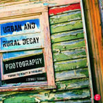 Urban and Rural Decay Photography : Finding the Beauty in the Blight - J. Dennis Thomas
