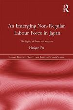 An Emerging Non-regular Labour Force in Japan : The Dignity of Dispatched Workers - Huiyan Fu