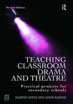 Teaching Classroom Drama and Theatre : Practical Projects for Secondary Schools - Martin Lewis
