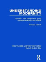 Understanding Modernity : Toward a New Perspective Going Beyond Durkheim and Weber - Richard Munch