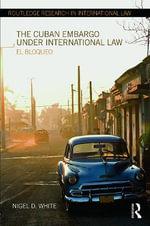 The Cuban Embargo Under International Law : El Bloqueo - Nigel D. White